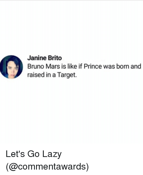 Bruno Mars, Funny, and Lazy: Janine Brito  Bruno Mars is like if Prince was born and  raised in a Target. Let's Go Lazy (@commentawards)