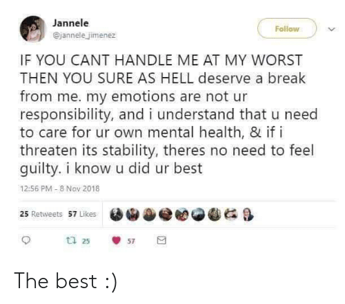 I Understand: Jannele  Follow  @jannele jimenez  IF YOU CANT HANDLE ME AT MY WORST  THEN YOU SURE AS HELL deserve a break  from me. my emotions are not ur  responsibility, and i understand that u need  to care for ur own mental health, & if i  threaten its stability, theres no need to feel  guilty. i know u did ur best  12:56 PM -8 Nov 2018  25 Retweets 57 Likes  u 25  57 The best :)