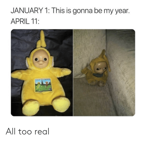 April, All, and Real: JANUARY 1: This is gonna be my year.  APRIL 11: All too real