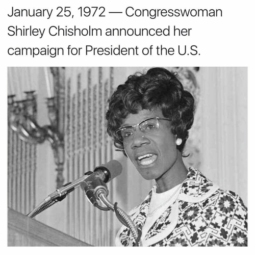 shirley chisholm: January 25, 1972  Congresswoman  Shirley Chisholm announced her  campaign for President of the U. S