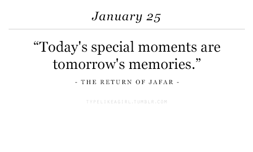 "jafar: January 25  ""Today's special moments are  tomorrow's memories.""  THE RETURN OF JAFAR-"