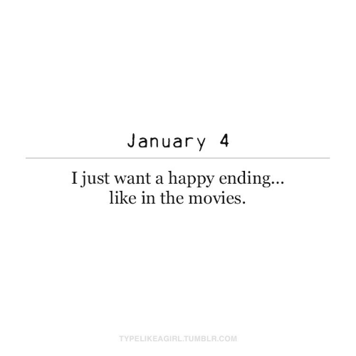 january: January 4  I just want a happy ending...  like in the movies.  TYPELIKEAGIRL.TUMBLR.COM