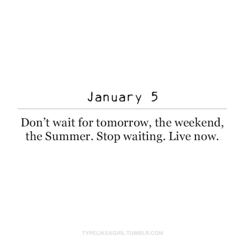 The Weekend: January 5  Don't wait for tomorrow, the weekend,  the Summer. Stop waiting. Live now.  TYPELIKEAGIRL.TUMBLR.COM