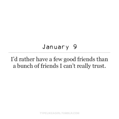 rather: January 9  I'd rather have a few good friends than  a bunch of friends I can't really trust.  TYPELIKEAGIRL.TUMBLR.COM