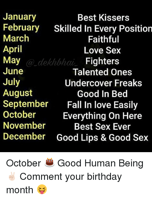 Best Sexes: January  Best Kissers  February  Skilled in Every Position  March  Faithful  April  Love Sex  May  Fighters  June  Talented Ones  July  Undercover Freaks  August  Good in Bed  September  all In love Easily  October  Everything on Here  November  Best Sex Ever  December Good Lips & Good Sex October 🎂 Good Human Being ✌🏻️ Comment your birthday month 😝