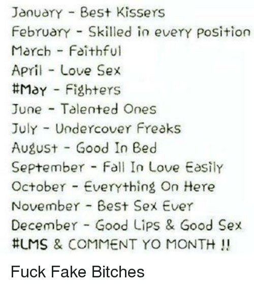 Best Sexes: JanuarY Best Kissers  FebruarY Skilled in everY Position  March Faithful  April Love Sex  ttMaY Fighters  June Talented Ones  July Undercover Freaks  August Good In Bed  September Fall In Love Easily  October Everything On Here  November Best Sex Ever  December Good Lips & Good Sex  HUMS & COMMENT YO MONTH Fuck Fake Bitches