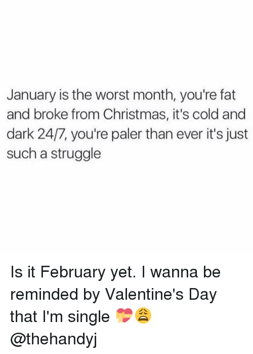 Your Fat: January is the worst month, you're fat  and broke from Christmas, it's cold and  dark 24/7, you're paler than ever it's just  such a struggle Is it February yet. I wanna be reminded by Valentine's Day that I'm single 💝😩 @thehandyj