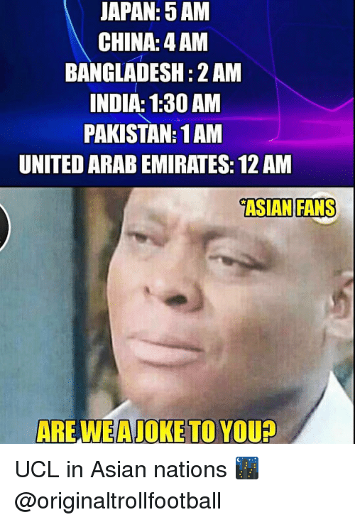 5 Am, Asian, and Memes: JAPAN: 5 AM  CHINA: 4 AM  BANGLADESH: 2 AM  NDIA: 1:30 AM  PAKISTAN: 1AM  UNITED ARAB EMIRATES: 12 AM  ASIAN FANS  ARE WE A JOKE TO YOU? UCL in Asian nations 🌃 @originaltrollfootball