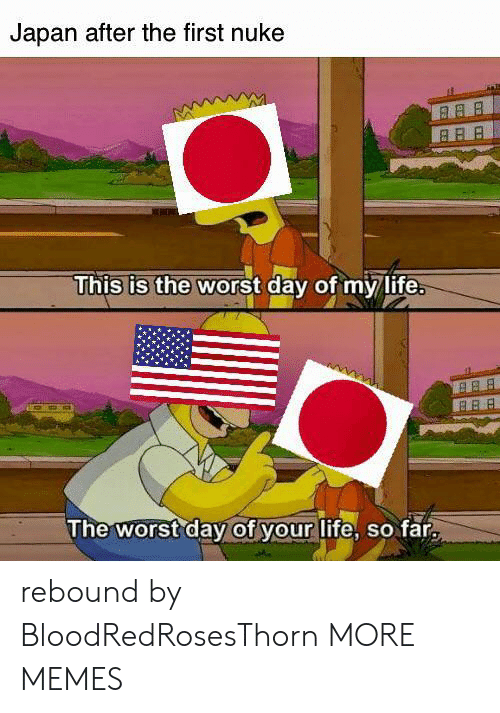 This Is The Worst: Japan after the first nuke  This is the worst day of my life.  B BB  The worst day of your life, so far rebound by BloodRedRosesThorn MORE MEMES