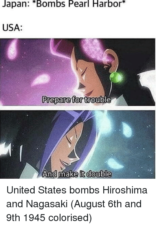 hiroshima: Japan: *Bombs Pearl Harbor*  USA:  Prepare for trout  And make it double United States bombs Hiroshima and Nagasaki (August 6th and 9th 1945 colorised)