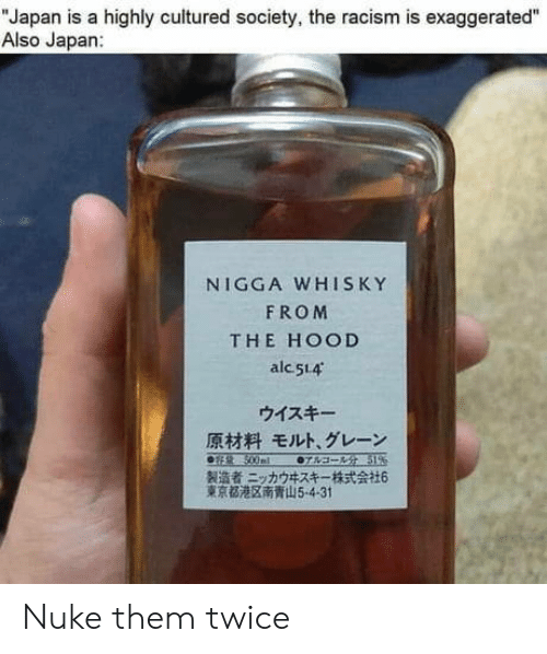 "Racism, The Hood, and Japan: ""Japan is a highly cultured society, the racism is exaggerated""  Also Japan:  NIGGA WHISKY  FROM  THE HOOD  alc 514  ウイスキー  原材料 モルト、グレーン  0sR 500ml  07sa- 51%  製造者ニッカウキスキー一株式会社6  東京都港区南青山5-4-31 Nuke them twice"