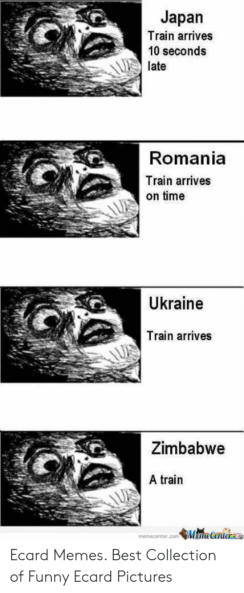 Ecard Memes: Japan  Train arrives  10 seconds  late  Romania  Train arrives  on time  Ukraine  Train arrives  Zimbabwe  A train  ManeCenterae  memecenter.com Ecard Memes. Best Collection of Funny Ecard Pictures