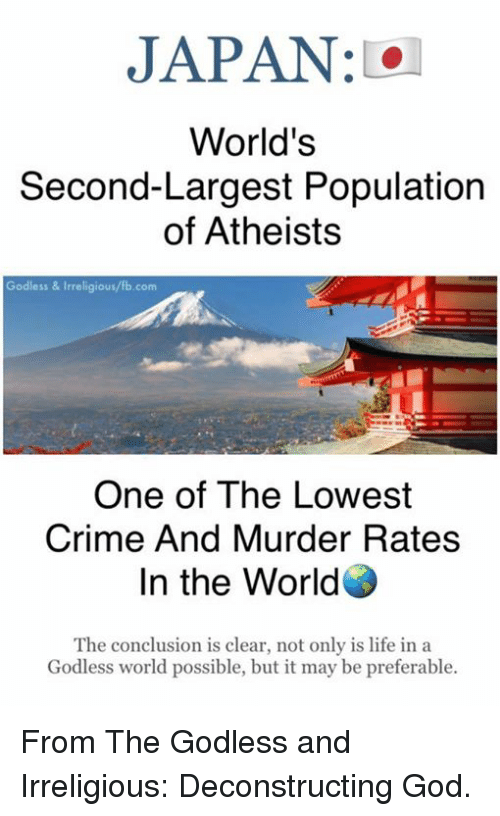 Populism: JAPAN  World's  Second-Largest Population  of Atheists  Godless & Irreligious/fb.com  One of The Lowest  Crime And Murder Rates  In the World  The conclusion is clear, not only is life in a  Godless world possible, but it may be preferable. From The Godless and Irreligious: Deconstructing God.