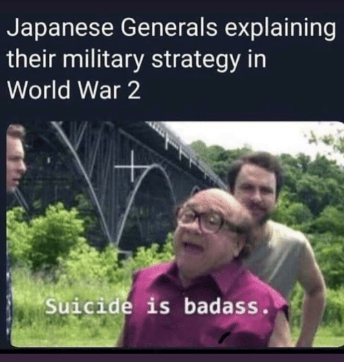 In World: Japanese Generals explaining  their military strategy in  World War 2  Suicide is badass.