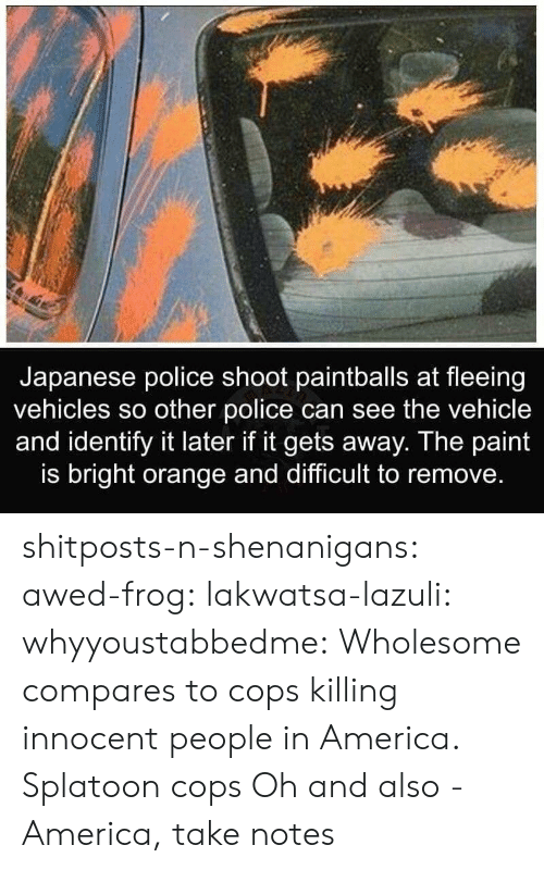 Awed: Japanese police shoot paintballs at fleeing  vehicles so other police can see the vehicle  and identify it later if it gets away. The paint  is bright orange and difficult to remove. shitposts-n-shenanigans: awed-frog:  lakwatsa-lazuli:  whyyoustabbedme: Wholesome compares to cops killing innocent people in America.  Splatoon cops  Oh and also -   America, take notes