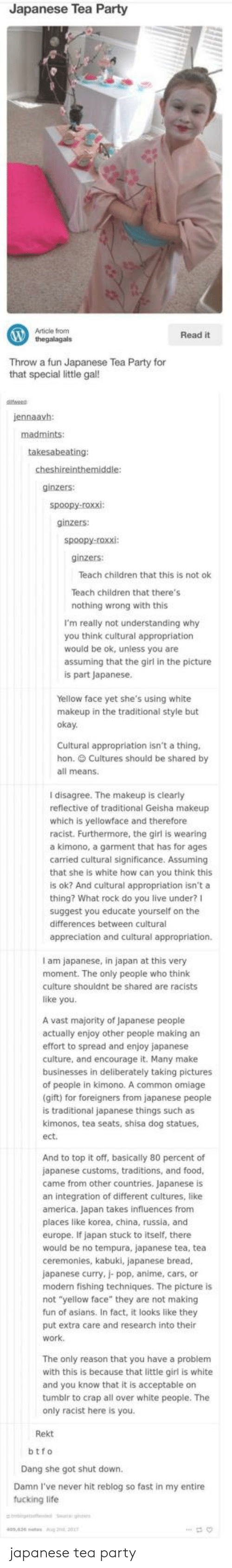 """kimono: Japanese Tea Party  Article from  thegalagals  Read it  Throw a  Throw a fun Japanese Tea Party for  that special little gal!  jennaavh  ginzers:  ginzers:  ginzers:  Teach children that this is not ok  Teach children that there's  nothing wrong with this  I'm really not understanding why  you think cultural appropriatiorn  would be ok, unless you are  assuming that the girl in the picture  is part Japanese  Yellow face yet she's using white  makeu  p in the traditional style but  oka  Cultural appropriation isn't a thing  hon. Cultures should be shared by  all means.  I disagree. The makeup is clearly  reflective of traditional Geisha makeup  which is yellowface and therefore  racist. Furthermore, the girl is wearing  a kimono, a garment that has for ages  carried cultural significance. Assuming  that she is white how can you think this  is ok? And cultural appropriation isn't a  thing? What rock do you live under?I  suggest you educate yourself on the  differences between cultural  appreciation and cultural appropriation.  I am japanese, in japan at this very  moment. The only people who think  culture shouldnt be shared are racists  like you.  A vast majority of Japanese people  actually enjoy other people making an  effort to spread and enjoy japanese  culture, and encourage it. Many make  businesses in deliberately taking pictures  of people in kimono. A common omiage  gift) for foreigners from japanese people  is traditional japanese things such as  kimonos, tea seats, shisa dog statues,  ect  And to top it off, basically 80 percent of  japanese customs, traditions, and food  came from other countries. Japanese is  an integration of different cultures, like  america. Japan takes influences from  places like korea, china, russia, and  europe. If japan stuck to itself, there  would be no tempura, japanese tea, tea  ceremonies, kabuki, japanese bread,  japanese curry, j- pop, anime, cars, or  modern fishing techniques. The picture is  not """"yellow face"""" th"""