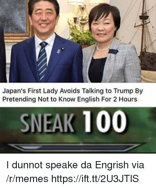 Engrish: Japan's First Lady Avoids Talking to Trump By  Pretending Not to Know English For 2 Hours  SNEAK 100 I dunnot speake da Engrish via /r/memes https://ift.tt/2U3JTlS