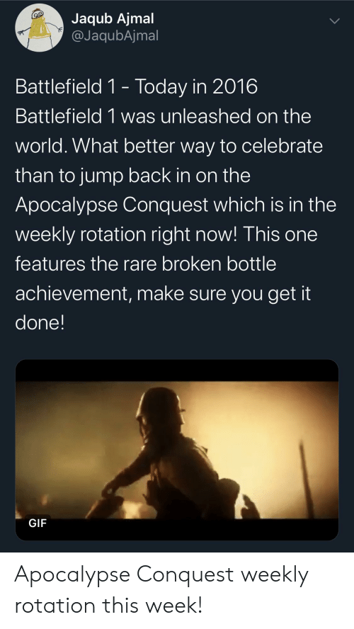 Gif, Today, and World: Jaqub Ajmal  @JaqubAjmal  Battlefield 1- Today in 2016  Battlefield 1 was unleashed on the  world. What better way to celebrate  than to jump back in on the  Apocalypse Conquest which is in the  weekly rotation right now! This one  features the rare broken bottle  achievement, make sure you get it  done!  GIF Apocalypse Conquest weekly rotation this week!