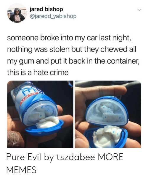 pure evil: jared bishop  @jaredd yabishop  someone broke into my car last night,  nothing was stolen but they chewed all  my gum and put it back in the container,  this is a hate crime Pure Evil by tszdabee MORE MEMES