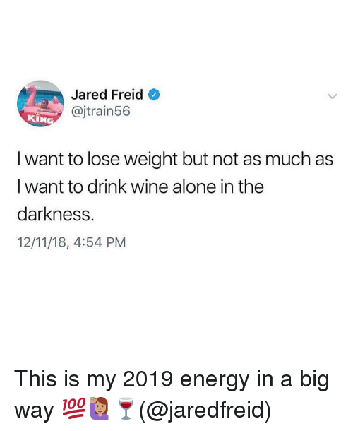 Drink Wine: Jared Freid  @jtrain56  I want to lose weight but not as much as  I want to drink wine alone in the  darkness.  12/11/18, 4:54 PM This is my 2019 energy in a big way 💯🙋🏽♀️🍷(@jaredfreid)