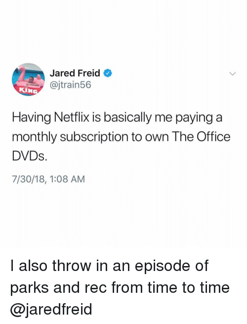 parks and rec: Jared Freid  @jtrain56  KIN  Having Neflix is basically me paying a  monthly subscription to own The Office  DVDs.  7/30/18, 1:08 AM I also throw in an episode of parks and rec from time to time @jaredfreid