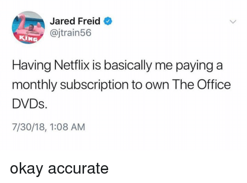 Memes, Netflix, and The Office: Jared Freid  @jtrain56  KIN  Having Netflix is basically me paying a  monthly subscription to own The Office  DVDs.  7/30/18, 1:08 AM okay accurate