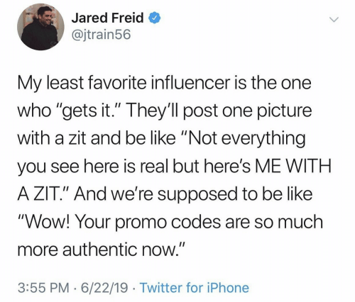 "Be Like, Iphone, and Twitter: Jared Freid  @jtrain56  My least favorite influencer is the one  who ""gets it."" They'll post one picture  with a zit and be like ""Not everything  II  you see here is real but here's ME WITH  A ZIT."" And we're supposed to be like  ""Wow! Your promo codes are so much  more authentic now.""  3:55 PM 6/22/19 Twitter for iPhone"