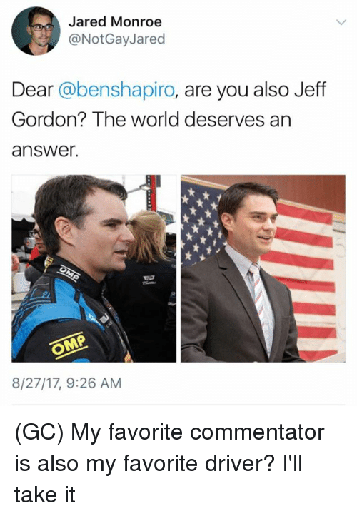 dears: Jared Monroe  @NotGayJared  Dear @benshapiro, are you also Jeff  Gordon? The world deserves an  answer.  8/27/17, 9:26 AM (GC) My favorite commentator is also my favorite driver? I'll take it