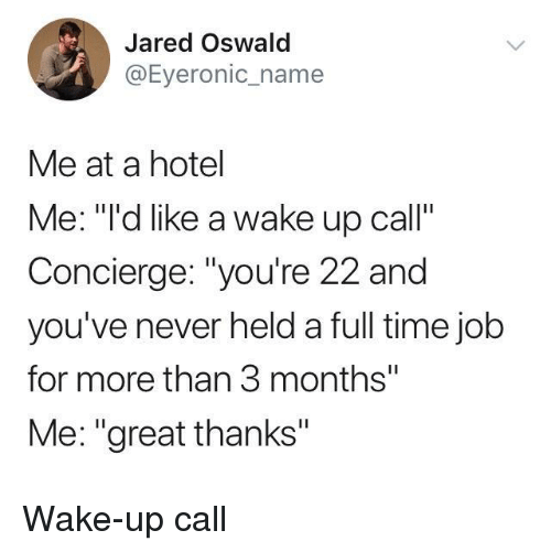 "Hotel, Jared, and Time: Jared Oswald  @Eyeronic_name  Me at a hotel  Me: """"'d like a wake up call""  Concierge: ""you're 22 and  you've never held a full time jolb  for more than 3 months""  Me: ""great thanks"" Wake-up call"