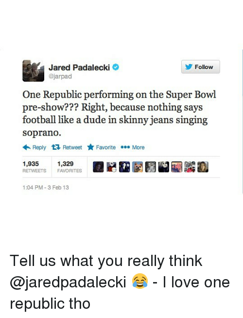 Dude, Football, and Love: Jared Padalecki  @jarpad  Follow  One Republic performing on the Super Bowl  pre-show??? Right, because nothing says  football like a dude in skinny jeans singing  soprano.  Reply Retweet ★ Favorite More  1,935 1,329  RETWEETS FAVORITES  1:04 PM-3 Feb 13 Tell us what you really think @jaredpadalecki 😂 - I love one republic tho