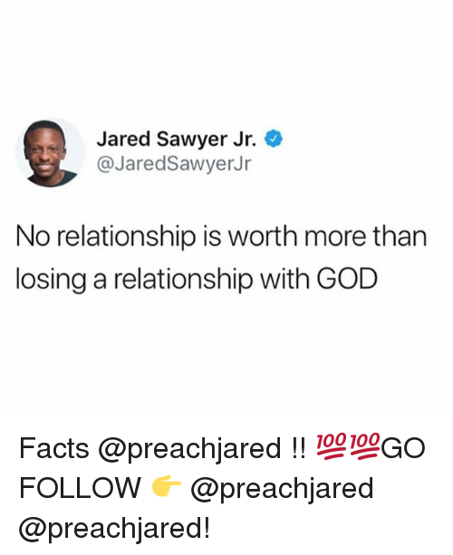 Facts, God, and Memes: Jared Sawyer Jr.  @JaredSawyerJr  No relationship is worth more than  losing a relationship with GOD Facts @preachjared !! 💯💯GO FOLLOW 👉 @preachjared @preachjared!