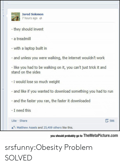 Internet, Run, and Tumblr: Jared Solomon  7 hours ago e  they should invent  - a treadmill  - with a laptop built in  and unless you were walking, the internet wouldn't work  like you had to be walking on it, you can't just trick it and  stand on the sides  - i would lose so much weight  and like if you wanted to download something you had to run  and the faster you ran, the faster it downloaded  I need this  Like Share  B 586  Matthew Assels and 25,409 others like this.  you should probably go to TheMetaPicture.com srsfunny:Obesity Problem SOLVED