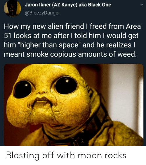 """Kanye, Weed, and Alien: Jaron Ikner (AZ Kanye) aka Black One  @BleezyDanger  How my new alien friend I freed from Area  51 looks at me after I told him I would get  him """"higher than space"""" and he realizes I  meant smoke copious amounts of weed. Blasting off with moon rocks"""