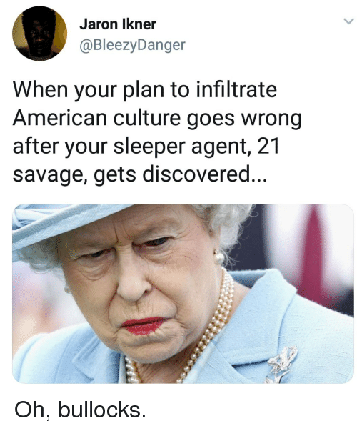 Savage, American, and Culture: Jaron Ikner  @BleezyDanger  When your plan to infiltrate  American culture goes wrong  after your sleeper agent, 21  savage, gets discovered Oh, bullocks.
