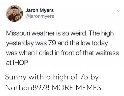 IHOP: Jaron Myers  @jaronmyers  Missouri weather is so weird. The high  yesterday was 79 and the low today  was when I cried in front of that waitress  at IHOP Sunny with a high of 75 by Nathan8978 MORE MEMES
