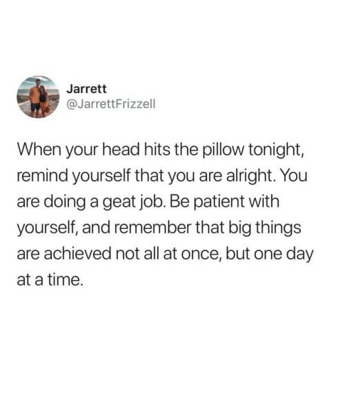 Head, Patient, and Time: Jarrett  @JarrettFrizzell  When your head hits the pillow tonight,  remind yourself that you are alright. You  are doing a geat job. Be patient with  yourself, and remember that big things  are achieved not all at once, but one day  at a time.
