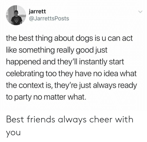 Dogs, Friends, and Party: jarrett  @JarrettsPosts  the best thing about dogs is u can act  like something really good just  happened and they'll instantly start  celebrating too they have no idea what  the context is, they're just always ready  to party no matter what. Best friends always cheer with you