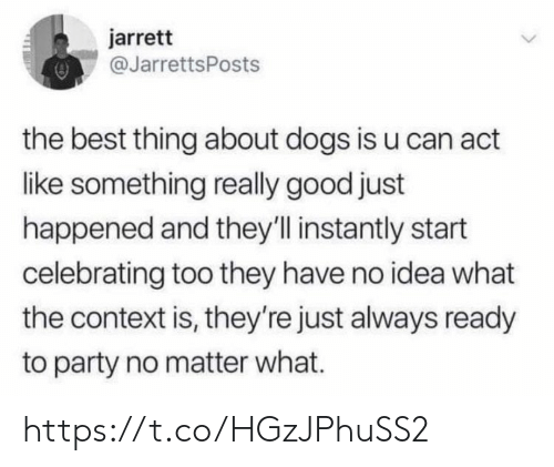 Dogs, Memes, and Party: jarrett  @JarrettsPosts  the best thing about dogs is u can act  like something really good just  happened and they'll instantly start  celebrating too they have no idea what  the context is, they're just always ready  to party no matter what. https://t.co/HGzJPhuSS2
