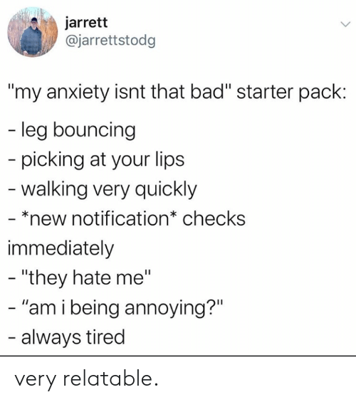 "Hate Me: jarrett  @jarrettstodg  ""my anxiety isnt that bad"" starter pack:  - leg bouncing  picking at your lips  -walking very quickly  - *new notification* checks  immediately  - ""they hate me""  - ""am i being annoying?""  - always tired very relatable."