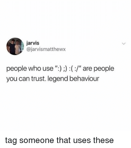 "Tag Someone, Girl Memes, and Legend: jarvis  @jarvismatthewx  people who use"")) :(:/"" are people  you can trust. legend behaviour tag someone that uses these"