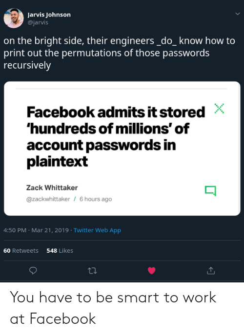 Facebook, Twitter, and Work: Jarvis Johnson  @jarvis  on the bright side, their engineers_do_know how to  print out the permutations of those passwords  recursively  Facebook admits it stored  hundreds of millions' of  account passwords in  plaintext  Zack Whittaker  @zackwhittaker  6 hours ago  4:50 PM Mar 21, 2019 Twitter Web App  60 Retweets  548 Likes You have to be smart to work at Facebook