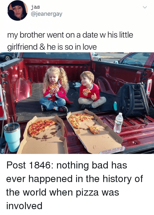 History Of The: jas  @jeanergay  my brother went on a date w his little  girlfriend & he is so in love  0) Post 1846: nothing bad has ever happened in the history of the world when pizza was involved