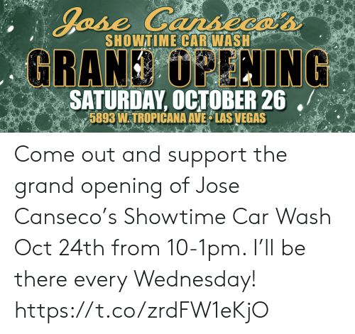 Las Vegas, Las Vegas, and Showtime: Jase Cansecas  SHOWTIME CAR WASH  GRAND UPLNING  SATURDAY, OCTOBER 26  5893 WTROPICANA AVE LAS VEGAS Come out and support the grand opening of Jose Canseco's Showtime Car Wash Oct 24th from 10-1pm. I'll be there every Wednesday! https://t.co/zrdFW1eKjO