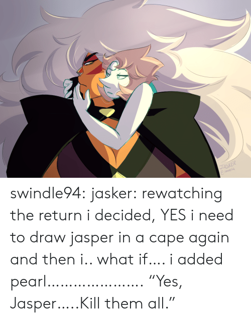 "pearl: JASKER swindle94:  jasker:  rewatching the return i decided, YES i need to draw jasper in a cape again and then i.. what if…. i added pearl………………….  ""Yes, Jasper…..Kill them all."""
