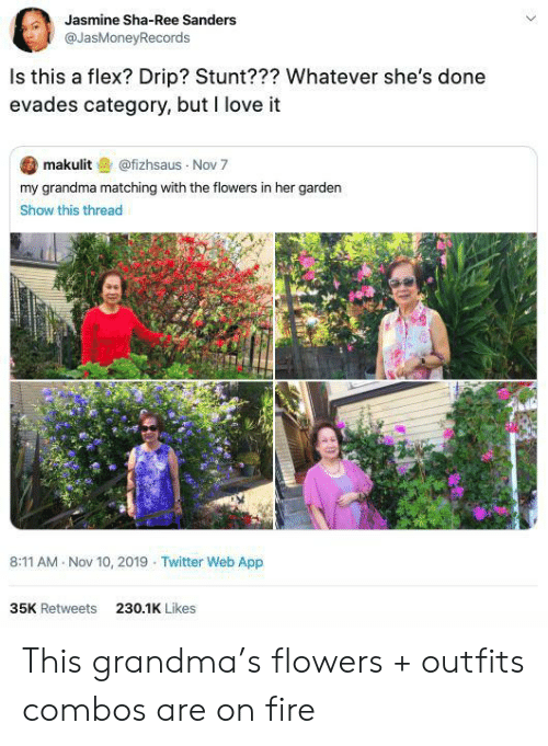 jasmine: Jasmine Sha-Ree Sanders  @JasMoneyRecords  Is this a flex? Drip? Stunt??? Whatever she's done  evades category, but I love it  makulit@fizhsaus Nov 7  my grandma matching with the flowers in her garden  Show this thread  8:11 AM Nov 10, 2019 Twitter Web App  35K Retweets  230.1K Likes This grandma's flowers + outfits combos are on fire