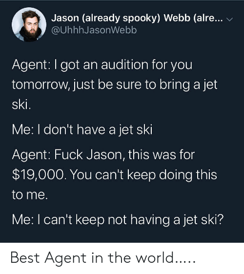 jet: Jason (already spooky) Webb (alre...  @UhhhJasonWebb  Agent: I got an audition for you  tomorrow, just be sure to bring a jet  ski.  Me: I don't have a jet ski  Agent: Fuck Jason, this was for  $19,000. You can't keep doing this  to me.  Me: I can't keep not having a jet ski? Best Agent in the world…..