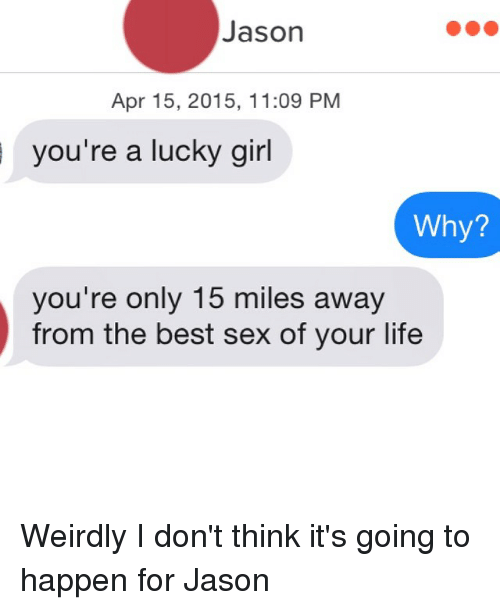 Best Sexes: Jason  Apr 15, 2015, 11:09 PM  you're a lucky girl  Why?  you're only 15 miles away  from the best sex of your life Weirdly I don't think it's going to happen for Jason