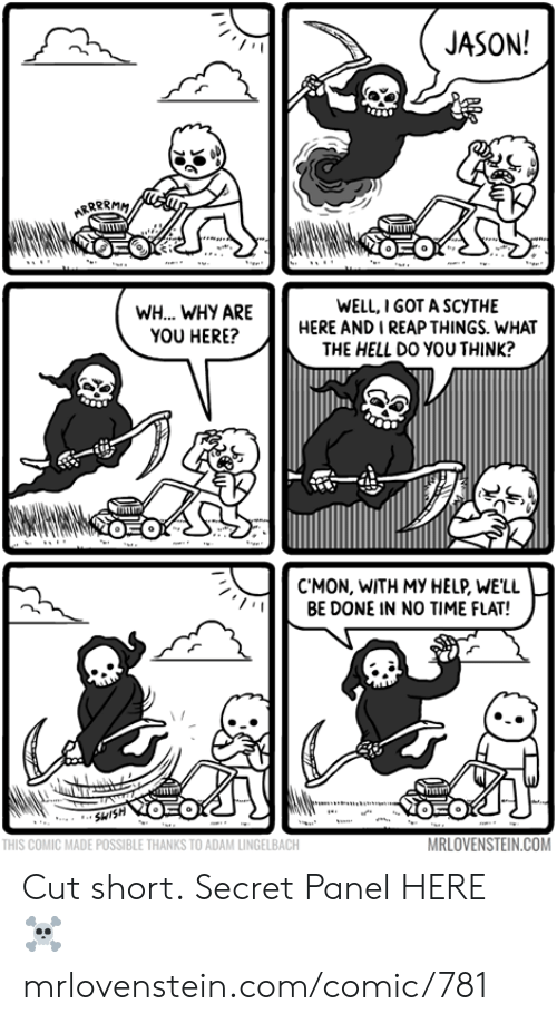 Memes, Help, and Time: JASON!  ARRPRMM  WELL,I GOT A SCYTHE  HERE AND I REAP THINGS. WHAT  THE HELL Dο νου THINK?  WH... WHY ARE  YOU HERE?  EO  C'MON, WITH MY HELP, WE'LL  BE DONE IN NO TIME FLAT!  humm  OEO  SHISH  MRLOVENSTEIN.COM  THIS COMIC MADE POSSIBLE THANKS TO ADAM LINGELBACH Cut short.  Secret Panel HERE ☠️ mrlovenstein.com/comic/781