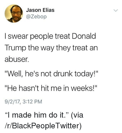"Blackpeopletwitter, Donald Trump, and Drunk: Jason Elias  @Zebop  I swear people treat Donald  Trump the way they treat an  abuser  ""Well, he's not drunk today!""  ""He hasn't hit me in weeks!""  9/2/17, 3:12 PM <p>&ldquo;I made him do it.&rdquo; (via /r/BlackPeopleTwitter)</p>"