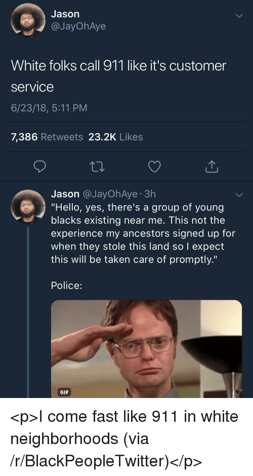 """Blackpeopletwitter, Gif, and Hello: Jason  @JayOhAye  White folks call 911 like it's customer  Service  6/23/18, 5:11 PM  7,386 Retweets 23.2K Likes  Jason @JayOhAye 3h  """"Hello, yes, there's a group of young  blacks existing near me. This not the  experience my ancestors signed up for  when they stole this land so I expect  this will be taken care of promptly.""""  Police:  GIF <p>I come fast like 911 in white neighborhoods (via /r/BlackPeopleTwitter)</p>"""